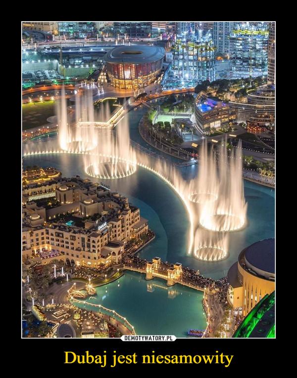 Dubaj jest niesamowity –