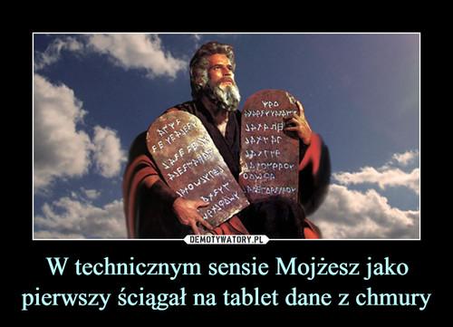 W technicznym sensie Mojżesz jako pierwszy ściągał na tablet dane z chmury
