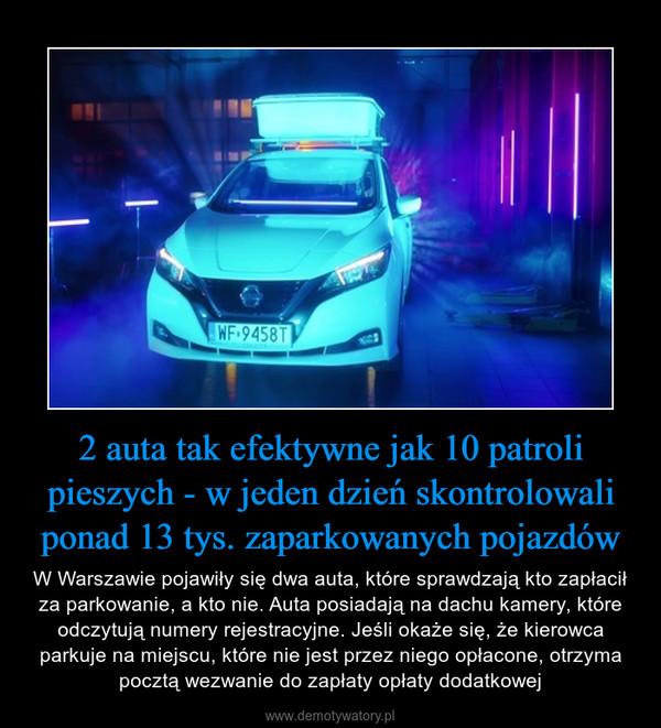 2 auta tak efektywne jak 10 patroli pieszych - w jeden dzień skontrolowali ponad 13 tys. zaparkowanych pojazdów – W Warszawie pojawiły się dwa auta, które sprawdzają kto zapłacił za parkowanie, a kto nie. Auta posiadają na dachu kamery, które odczytują numery rejestracyjne. Jeśli okaże się, że kierowca parkuje na miejscu, które nie jest przez niego opłacone, otrzyma pocztą wezwanie do zapłaty opłaty dodatkowej