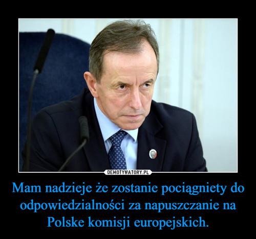 Mam nadzieje że zostanie pociągniety do odpowiedzialności za napuszczanie na Polske komisji europejskich.