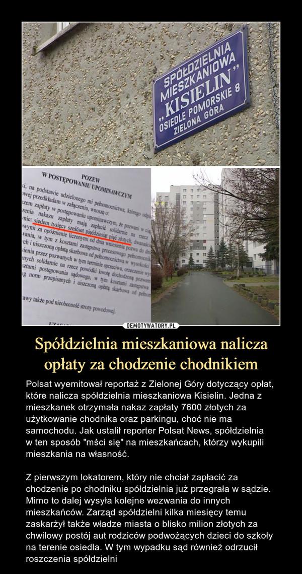 """Spółdzielnia mieszkaniowa nalicza opłaty za chodzenie chodnikiem – Polsat wyemitował reportaż z Zielonej Góry dotyczący opłat, które nalicza spółdzielnia mieszkaniowa Kisielin. Jedna z mieszkanek otrzymała nakaz zapłaty 7600 złotych za użytkowanie chodnika oraz parkingu, choć nie ma samochodu. Jak ustalił reporter Polsat News, spółdzielnia w ten sposób """"mści się"""" na mieszkańcach, którzy wykupili mieszkania na własność. Z pierwszym lokatorem, który nie chciał zapłacić za chodzenie po chodniku spółdzielnia już przegrała w sądzie. Mimo to dalej wysyła kolejne wezwania do innych mieszkańców. Zarząd spółdzielni kilka miesięcy temu zaskarżył także władze miasta o blisko milion złotych za chwilowy postój aut rodziców podwożących dzieci do szkoły na terenie osiedla. W tym wypadku sąd również odrzucił roszczenia spółdzielni"""