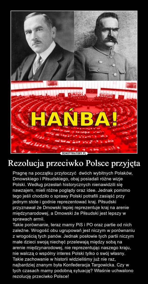 Rezolucja przeciwko Polsce przyjęta – Pragnę na początku przytoczyć  dwóch wybitnych Polaków, Dmowskiego i Piłsudskiego, obaj posiadali różne wizje Polski. Według przesłań historycznych nienawidzili się nawzajem, mieli różne poglądy oraz idee. Jednak pomimo tego jeśli chodziło o sprawy Polski potrafili zasiąść przy jednym stole i godnie reprezentować kraj. Piłsudski przyznawał że Dmowski lepiej reprezentuje kraj na arenie międzynarodowej, a Dmowski że Piłsudski jest lepszy w sprawach armii. Takie porównanie, teraz mamy PiS i PO oraz partie od nich zależne. Wrogość obu ugrupowań jest niczym w porównaniu z wrogością tych panów. Jednak posłowie tych partii niczym małe dzieci swoją niechęć przelewają między sobą na arenie międzynarodowej, nie reprezentując naszego kraju, nie walczą o wspólny interes Polski tylko o swój własny. Takie zachowanie w historii widzieliśmy już nie raz, najbardziej znanym była Konfederacja Targowicka. Czy w tych czasach mamy podobną sytuację? Właśnie uchwalono rezolucję przeciwko Polsce!