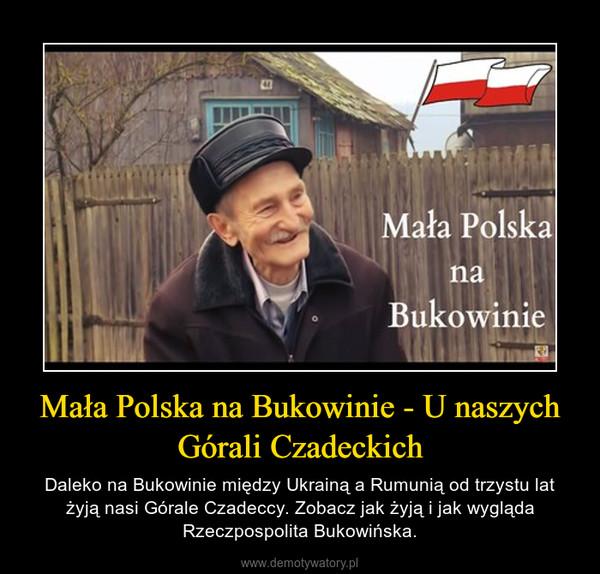 Mała Polska na Bukowinie - U naszych Górali Czadeckich – Daleko na Bukowinie między Ukrainą a Rumunią od trzystu lat żyją nasi Górale Czadeccy. Zobacz jak żyją i jak wygląda Rzeczpospolita Bukowińska.