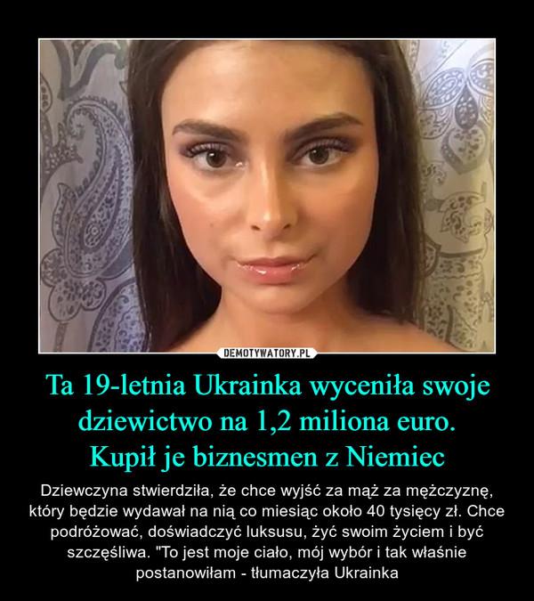 """Ta 19-letnia Ukrainka wyceniła swoje dziewictwo na 1,2 miliona euro.Kupił je biznesmen z Niemiec – Dziewczyna stwierdziła, że chce wyjść za mąż za mężczyznę, który będzie wydawał na nią co miesiąc około 40 tysięcy zł. Chce podróżować, doświadczyć luksusu, żyć swoim życiem i być szczęśliwa. """"To jest moje ciało, mój wybór i tak właśnie postanowiłam - tłumaczyła Ukrainka"""
