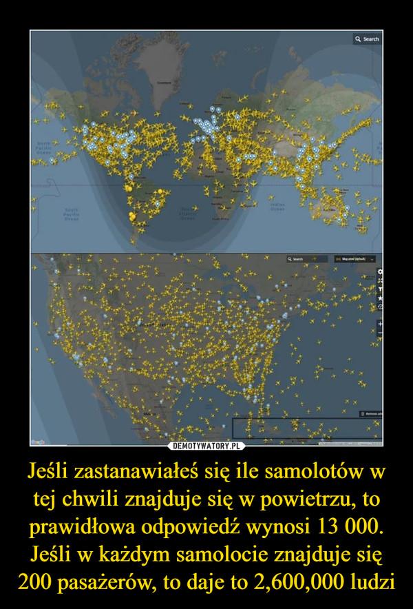 Jeśli zastanawiałeś się ile samolotów w tej chwili znajduje się w powietrzu, to prawidłowa odpowiedź wynosi 13 000. Jeśli w każdym samolocie znajduje się 200 pasażerów, to daje to 2,600,000 ludzi –