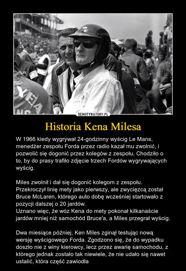 Historia Kena Milesa – W 1966 kiedy wygrywał 24-godzinny wyścig Le Mans, menedżer zespołu Forda przez radio kazał mu zwolnić, i pozwolić się dogonić przez kolegów z zespołu. Chodziło o to, by do prasy trafiło zdjęcie trzech Fordów wygrywających wyścig.Miles zwolnił i dał się dogonić kolegom z zespołu. Przekroczył linię mety jako pierwszy, ale zwycięzcą został Bruce McLaren, którego auto dobę wcześniej startowało z pozycji dalszej o 20 jardów. Uznano więc, że wóz Kena do mety pokonał kilkanaście jardów mniej niż samochód Bruce'a, a Miles przegrał wyścig.Dwa miesiące później, Ken Miles zginął testując nową wersję wyścigowego Forda. Zgodzono się, że do wypadku doszło nie z winy kierowcy, lecz przez awarię samochodu, z którego jednak zostało tak niewiele, że nie udało się nawet ustalić, która część zawiodła