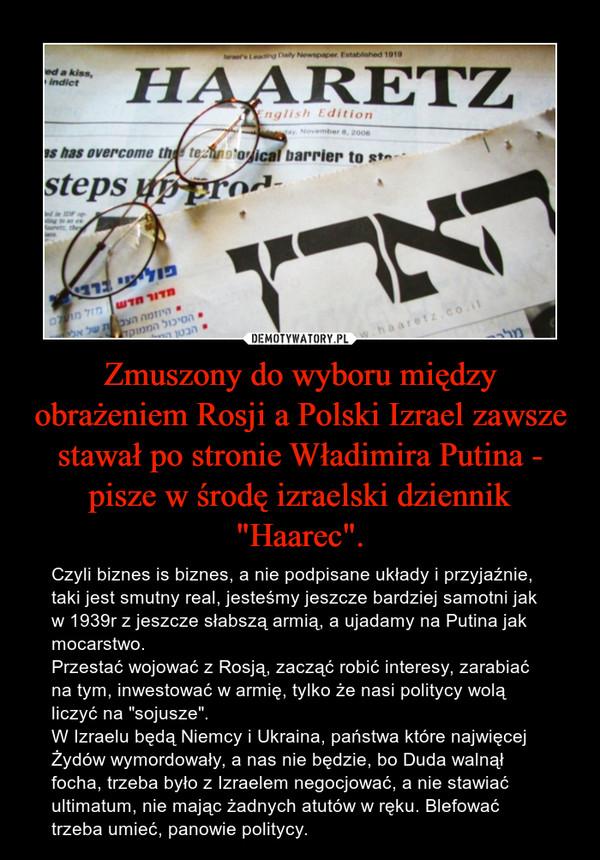 """Zmuszony do wyboru między obrażeniem Rosji a Polski Izrael zawsze stawał po stronie Władimira Putina - pisze w środę izraelski dziennik """"Haarec"""". – Czyli biznes is biznes, a nie podpisane układy i przyjaźnie, taki jest smutny real, jesteśmy jeszcze bardziej samotni jak w 1939r z jeszcze słabszą armią, a ujadamy na Putina jak mocarstwo. Przestać wojować z Rosją, zacząć robić interesy, zarabiać na tym, inwestować w armię, tylko że nasi politycy wolą liczyć na """"sojusze"""". W Izraelu będą Niemcy i Ukraina, państwa które najwięcej Żydów wymordowały, a nas nie będzie, bo Duda walnął focha, trzeba było z Izraelem negocjować, a nie stawiać ultimatum, nie mając żadnych atutów w ręku. Blefować trzeba umieć, panowie politycy."""