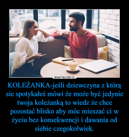 KOLEŻANKA-jeśli dziewczyna z którą sie spotykałeś mówi że może być jedynie twoja koleżanką to wiedz że chce pozostać blisko aby móc mieszać ci w życiu bez konsekwencji i dawania od siebie czegokolwiek.