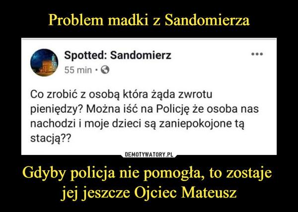 Gdyby policja nie pomogła, to zostaje jej jeszcze Ojciec Mateusz –  Spotted: Sandomierz55 min • 0Co zrobić z osobą która żąda zwrotupieniędzy? Można iść na Policję że osoba nasnachodzi i moje dzieci są zaniepokojone tąstacją??