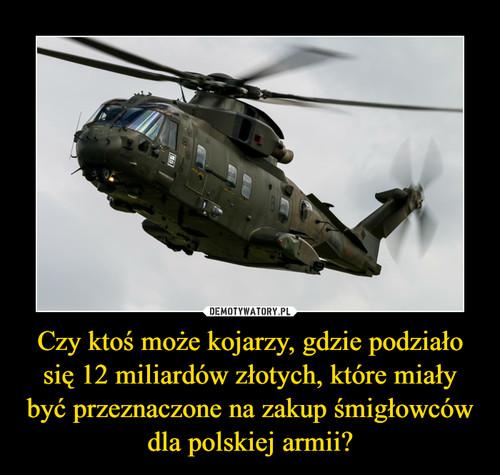 Czy ktoś może kojarzy, gdzie podziało się 12 miliardów złotych, które miały być przeznaczone na zakup śmigłowców dla polskiej armii?
