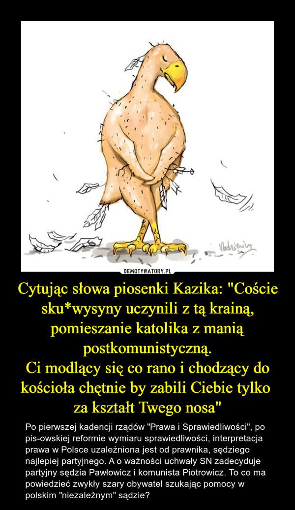 """Cytując słowa piosenki Kazika: """"Coście sku*wysyny uczynili z tą krainą, pomieszanie katolika z manią postkomunistyczną.Ci modlący się co rano i chodzący do kościoła chętnie by zabili Ciebie tylko za kształt Twego nosa"""" – Po pierwszej kadencji rządów """"Prawa i Sprawiedliwości"""", po pis-owskiej reformie wymiaru sprawiedliwości, interpretacja prawa w Polsce uzależniona jest od prawnika, sędziego najlepiej partyjnego. A o ważności uchwały SN zadecyduje partyjny sędzia Pawłowicz i komunista Piotrowicz. To co ma powiedzieć zwykły szary obywatel szukając pomocy w polskim """"niezależnym"""" sądzie?"""