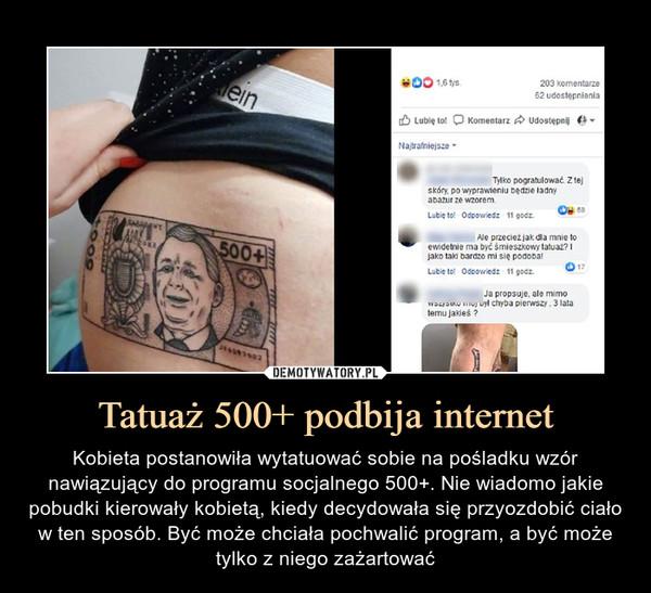 Tatuaż 500+ podbija internet – Kobieta postanowiła wytatuować sobie na pośladku wzór nawiązujący do programu socjalnego 500+. Nie wiadomo jakie pobudki kierowały kobietą, kiedy decydowała się przyozdobić ciało w ten sposób. Być może chciała pochwalić program, a być może tylko z niego zażartować
