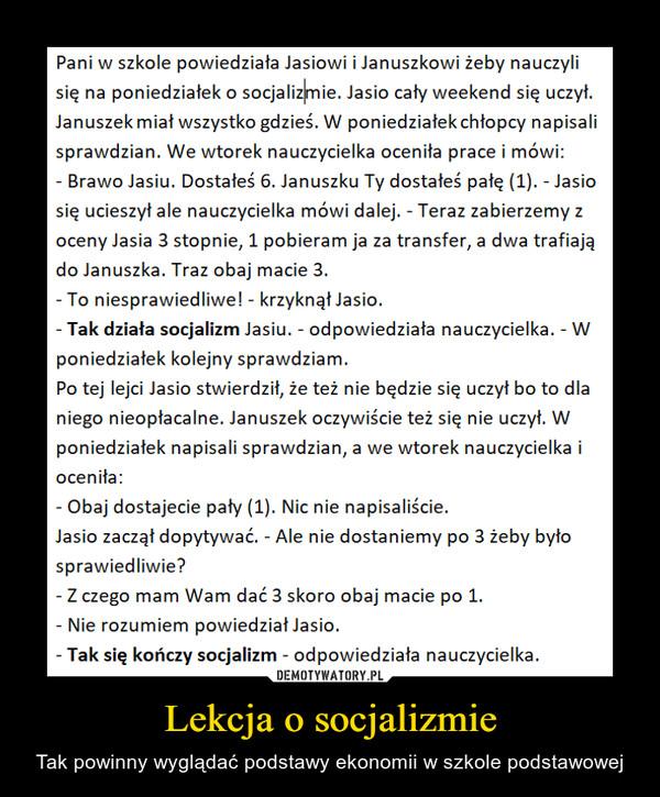Lekcja o socjalizmie – Tak powinny wyglądać podstawy ekonomii w szkole podstawowej Pani w szkole powiedziała Jasiowi i Januszkowi żeby nauczyli się na poniedziałek o socjalizimie. Jasio cały weekend się uczył. Januszek miał wszystko gdzieś. W poniedziałek chłopcy napisali sprawdzian. We wtorek nauczycielka oceniła prace i mówi: - Brawo Jasiu. Dostałeś 6. Januszku Ty dostałeś pałę (1). - Jasio się ucieszył ale nauczycielka mówi dalej. - Teraz zabierzemy z oceny Jasia 3 stopnie, 1 pobieram ja za transfer, a dwa trafiają do Januszka. Traz obaj macie 3. - To niesprawiedliwe! - krzyknął Jasio. - Tak działa socjalizm Jasiu. - odpowiedziała nauczycielka. - W poniedziałek kolejny sprawdziam. Po tej lejci Jasio stwierdził, że też nie będzie się uczył bo to dla niego nieopłacalne. Januszek oczywiście też się nie uczył. W poniedziałek napisali sprawdzian, a we wtorek nauczycielka i oceniła: - Obaj dostajecie pały (1). Nic nie napisaliście. Jasio zaczął dopytywać. - Ale nie dostaniemy po 3 żeby było sprawiedliwie? - Z czego mam Wam dać 3 skoro obaj macie po 1. - Nie rozumiem powiedział Jasio. - Tak się kończy socjalizm - odpowiedziała nauczycielka.