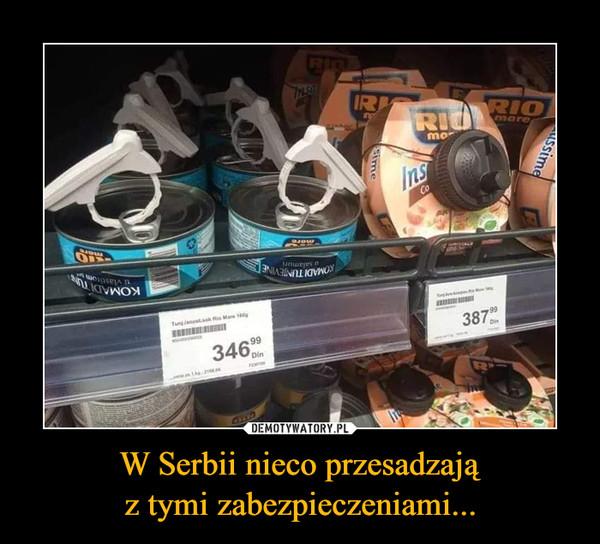 W Serbii nieco przesadzająz tymi zabezpieczeniami... –