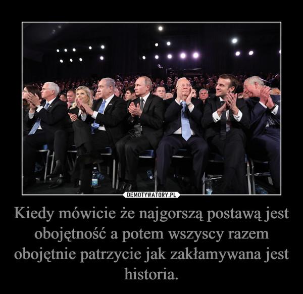Kiedy mówicie że najgorszą postawą jest obojętność a potem wszyscy razem obojętnie patrzycie jak zakłamywana jest historia. –