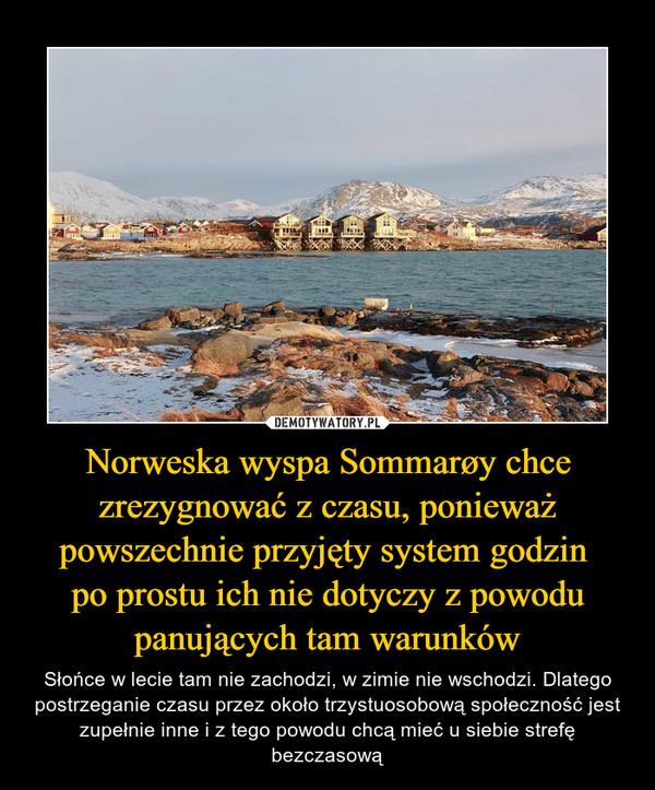 Norweska wyspa Sommarøy chce zrezygnować z czasu, ponieważ powszechnie przyjęty system godzin po prostu ich nie dotyczy z powodu panujących tam warunków – Słońce w lecie tam nie zachodzi, w zimie nie wschodzi. Dlatego postrzeganie czasu przez około trzystuosobową społeczność jest zupełnie inne i z tego powodu chcą mieć u siebie strefę bezczasową