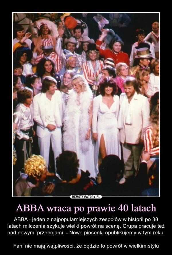ABBA wraca po prawie 40 latach – ABBA - jeden z najpopularniejszych zespołów w historii po 38 latach milczenia szykuje wielki powrót na scenę. Grupa pracuje też nad nowymi przebojami. - Nowe piosenki opublikujemy w tym roku.Fani nie mają wątpliwości, że będzie to powrót w wielkim stylu