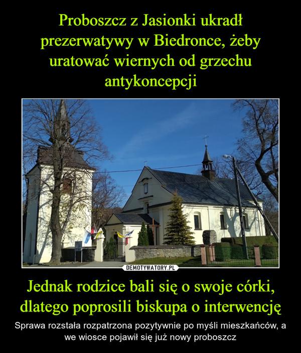 Jednak rodzice bali się o swoje córki, dlatego poprosili biskupa o interwencję – Sprawa rozstała rozpatrzona pozytywnie po myśli mieszkańców, a we wiosce pojawił się już nowy proboszcz