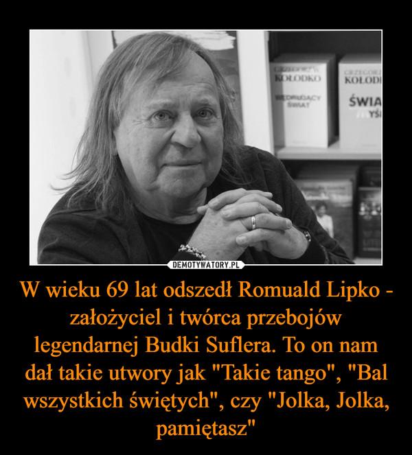 """W wieku 69 lat odszedł Romuald Lipko - założyciel i twórca przebojów legendarnej Budki Suflera. To on nam dał takie utwory jak """"Takie tango"""", """"Bal wszystkich świętych"""", czy """"Jolka, Jolka, pamiętasz"""" –"""