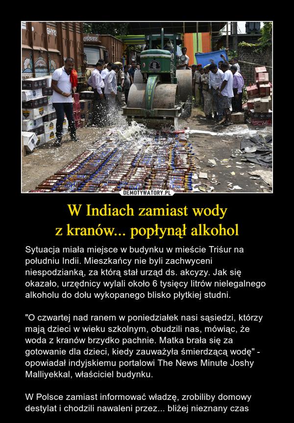 """W Indiach zamiast wodyz kranów... popłynął alkohol – Sytuacja miała miejsce w budynku w mieście Triśur na południu Indii. Mieszkańcy nie byli zachwyceni niespodzianką, za którą stał urząd ds. akcyzy. Jak się okazało, urzędnicy wylali około 6 tysięcy litrów nielegalnego alkoholu do dołu wykopanego blisko płytkiej studni.""""O czwartej nad ranem w poniedziałek nasi sąsiedzi, którzy mają dzieci w wieku szkolnym, obudzili nas, mówiąc, że woda z kranów brzydko pachnie. Matka brała się za gotowanie dla dzieci, kiedy zauważyła śmierdzącą wodę"""" - opowiadał indyjskiemu portalowi The News Minute Joshy Malliyekkal, właściciel budynku.W Polsce zamiast informować władzę, zrobiliby domowy destylat i chodzili nawaleni przez... bliżej nieznany czas"""
