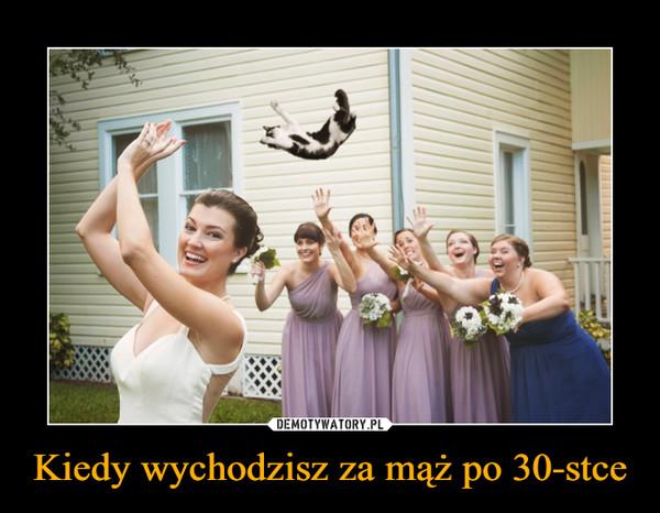 Kiedy wychodzisz za mąż po 30-stce –