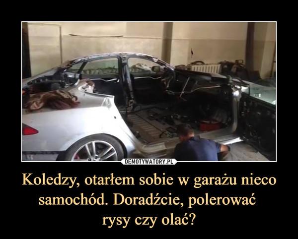 Koledzy, otarłem sobie w garażu nieco samochód. Doradźcie, polerować rysy czy olać? –