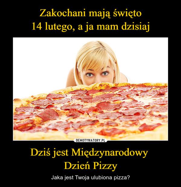 Zakochani mają święto 14 lutego, a ja mam dzisiaj Dziś jest Międzynarodowy  Dzień Pizzy