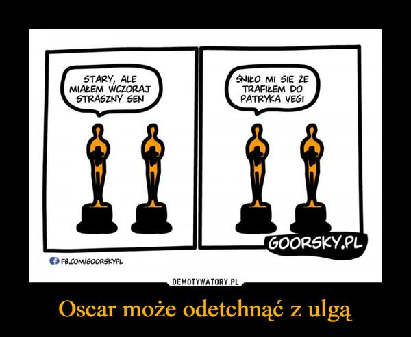 Oscar może odetchnąć z ulgą –  Stary, ale miałam wczoraj straszny sen śniło mi się że trafiłem do patryka vegi
