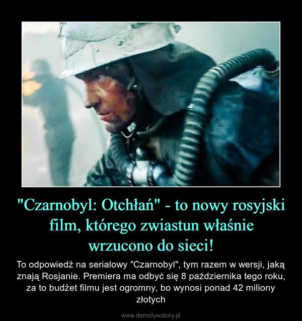 """""""Czarnobyl: Otchłań"""" - to nowy rosyjski film, którego zwiastun właśniewrzucono do sieci! – To odpowiedź na serialowy """"Czarnobyl"""", tym razem w wersji, jaką znają Rosjanie. Premiera ma odbyć się 8 października tego roku, za to budżet filmu jest ogromny, bo wynosi ponad 42 miliony złotych"""