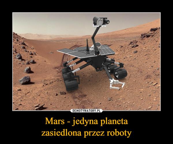 Mars - jedyna planetazasiedlona przez roboty –