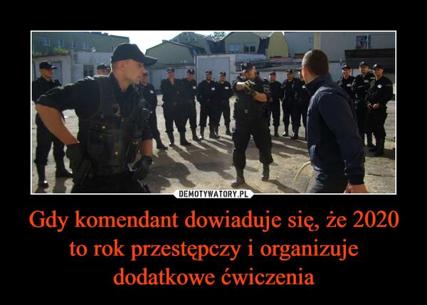 Gdy komendant dowiaduje się, że 2020 to rok przestępczy i organizuje dodatkowe ćwiczenia –