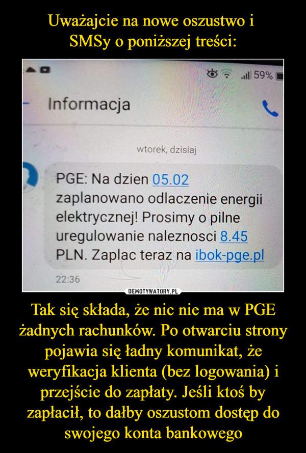 Tak się składa, że nic nie ma w PGE żadnych rachunków. Po otwarciu strony pojawia się ładny komunikat, że weryfikacja klienta (bez logowania) i przejście do zapłaty. Jeśli ktoś by zapłacił, to dałby oszustom dostęp do swojego konta bankowego –  PGE: Na dzien 05.02  zaplanowano odlaczenie energii elektrycznej! Prosimy o pilne uregulowanie naleznosci 8.45 PLN. Zaplac teraz na ibok-pge.pl