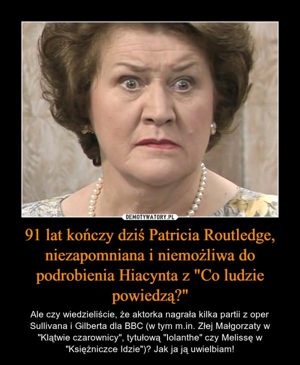 """91 lat kończy dziś Patricia Routledge, niezapomniana i niemożliwa do podrobienia Hiacynta z """"Co ludzie powiedzą?"""" – Ale czy wiedzieliście, że aktorka nagrała kilka partii z oper Sullivana i Gilberta dla BBC (w tym m.in. Złej Małgorzaty w """"Klątwie czarownicy"""", tytułową """"Iolanthe"""" czy Melissę w """"Księżniczce Idzie"""")? Jak ja ją uwielbiam!"""