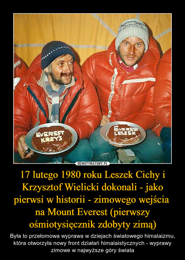17 lutego 1980 roku Leszek Cichy i Krzysztof Wielicki dokonali - jako pierwsi w historii - zimowego wejścia na Mount Everest (pierwszy ośmiotysięcznik zdobyty zimą) – Była to przełomowa wyprawa w dziejach światowego himalaizmu, która otworzyła nowy front działań himalaistycznych - wyprawy zimowe w najwyższe góry świata