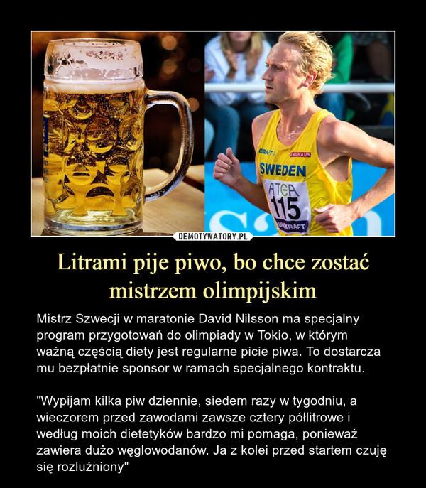 """Litrami pije piwo, bo chce zostać mistrzem olimpijskim – Mistrz Szwecji w maratonie David Nilsson ma specjalny program przygotowań do olimpiady w Tokio, w którym ważną częścią diety jest regularne picie piwa. To dostarcza mu bezpłatnie sponsor w ramach specjalnego kontraktu.""""Wypijam kilka piw dziennie, siedem razy w tygodniu, a wieczorem przed zawodami zawsze cztery półlitrowe i według moich dietetyków bardzo mi pomaga, ponieważ zawiera dużo węglowodanów. Ja z kolei przed startem czuję się rozluźniony"""""""