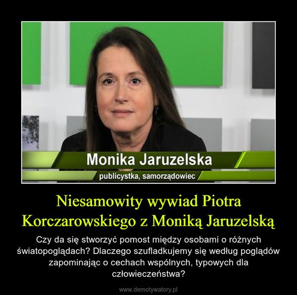 Niesamowity wywiad Piotra Korczarowskiego z Moniką Jaruzelską – Czy da się stworzyć pomost między osobami o różnych światopoglądach? Dlaczego szufladkujemy się według poglądów zapominając o cechach wspólnych, typowych dla człowieczeństwa?