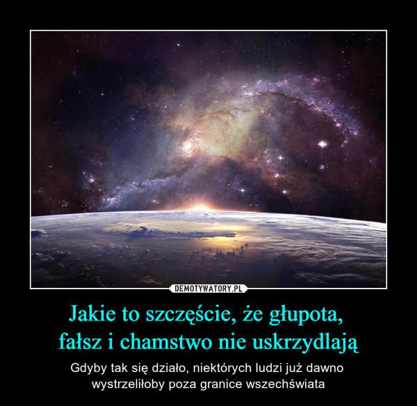 Jakie to szczęście, że głupota, fałsz i chamstwo nie uskrzydlają – Gdyby tak się działo, niektórych ludzi już dawno wystrzeliłoby poza granice wszechświata