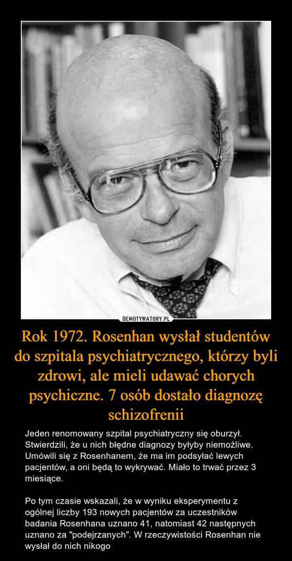 """Rok 1972. Rosenhan wysłał studentów do szpitala psychiatrycznego, którzy byli zdrowi, ale mieli udawać chorych psychiczne. 7 osób dostało diagnozę schizofrenii – Jeden renomowany szpital psychiatryczny się oburzył. Stwierdzili, że u nich błędne diagnozy byłyby niemożliwe. Umówili się z Rosenhanem, że ma im podsyłać lewych pacjentów, a oni będą to wykrywać. Miało to trwać przez 3 miesiące.Po tym czasie wskazali, że w wyniku eksperymentu z ogólnej liczby 193 nowych pacjentów za uczestników badania Rosenhana uznano 41, natomiast 42 następnych uznano za """"podejrzanych"""". W rzeczywistości Rosenhan nie wysłał do nich nikogo"""
