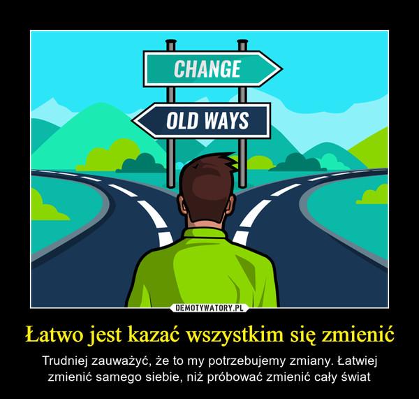 Łatwo jest kazać wszystkim się zmienić – Trudniej zauważyć, że to my potrzebujemy zmiany. Łatwiej zmienić samego siebie, niż próbować zmienić cały świat