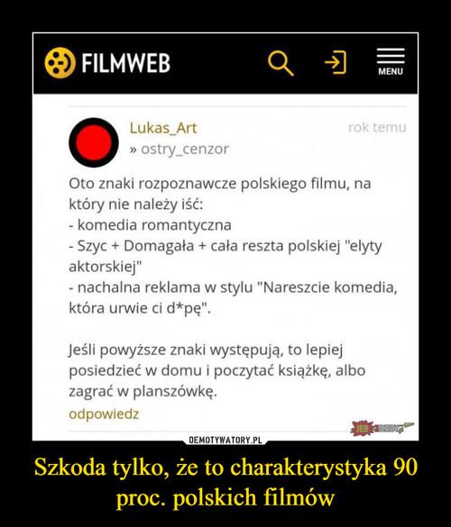 Szkoda tylko, że to charakterystyka 90 proc. polskich filmów