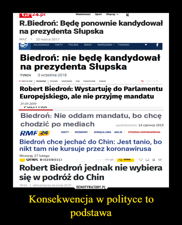 Konsekwencja w polityce to podstawa –  WiadomościSportWięcejR.Biedroń: Będę ponownie kandydowałna prezydenta SłupskaMAZ • 20 marca 2017tvnaNAJNOWSZEŚWIATWARSZAWA - TVN24GOFAKTYPOLSKABiedroń: nie będę kandydowałna prezydenta SłupskaTVN243 września 2018= WRÓĆ DO WNP| WYDARZENIA POSŁOWIE SENATOROWIE RZĄDa szukaj w portaluEUROPOSŁOWIESONDAŽERobert Biedroń: Wystartuję do ParlamentuEuropejskiego, ale nie przyjmę mandatu31-01-2019TULITIMMBiedroń: Nie oddam mandatu, bo chcęchodzić po mediachopublikowano: 14 czerwca 2019RMF 24FAKTY ROZMOWY GORĄCA LINIA AKCJEV EPIDEMIA KORONAWIRUSABiedroń chce jechać do Chin: Jest tanio, bonikt tam nie kursuje przez koronawirusaWczoraj, 27 lutegoONnet WIADOUMUSCId by GoogleQ SZUKAJRobert Biedroń jednak nie wybierasię w podróż do Chin19:45aktualizacja wczoraj 22:27