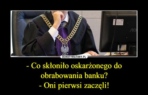 - Co skłoniło oskarżonego do obrabowania banku? - Oni pierwsi zaczęli!