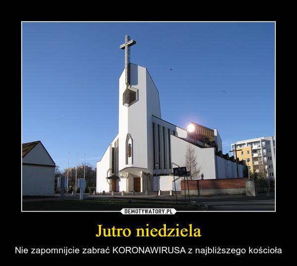 Jutro niedziela – Nie zapomnijcie zabrać KORONAWIRUSA z najbliższego kościoła