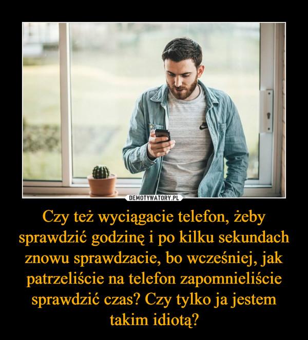 Czy też wyciągacie telefon, żeby sprawdzić godzinę i po kilku sekundach znowu sprawdzacie, bo wcześniej, jak patrzeliście na telefon zapomnieliście sprawdzić czas? Czy tylko ja jestem takim idiotą? –