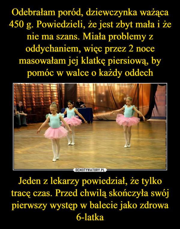 Jeden z lekarzy powiedział, że tylko tracę czas. Przed chwilą skończyła swój pierwszy występ w balecie jako zdrowa 6-latka –