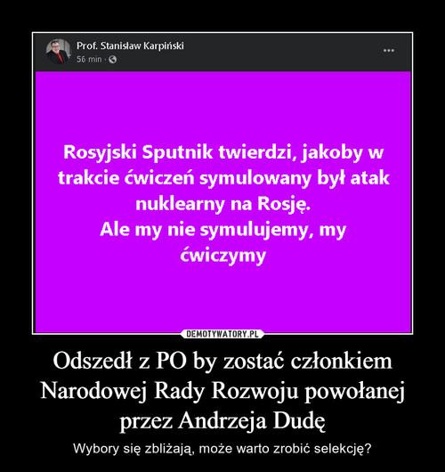 Odszedł z PO by zostać członkiem Narodowej Rady Rozwoju powołanej przez Andrzeja Dudę