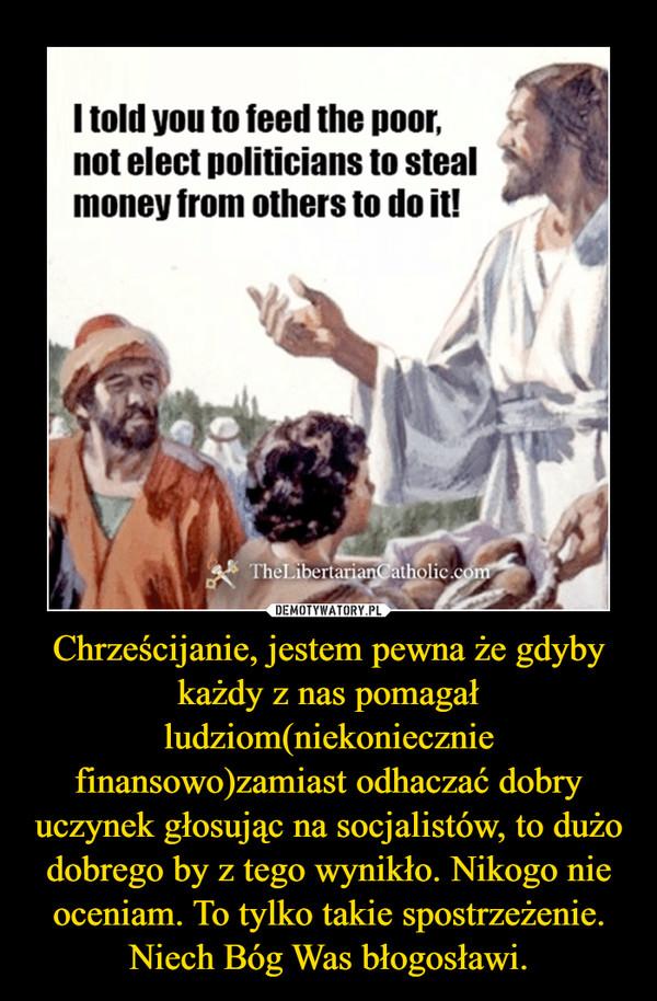 Chrześcijanie, jestem pewna że gdyby każdy z nas pomagał ludziom(niekoniecznie finansowo)zamiast odhaczać dobry uczynek głosując na socjalistów, to dużo dobrego by z tego wynikło. Nikogo nie oceniam. To tylko takie spostrzeżenie. Niech Bóg Was błogosławi. –