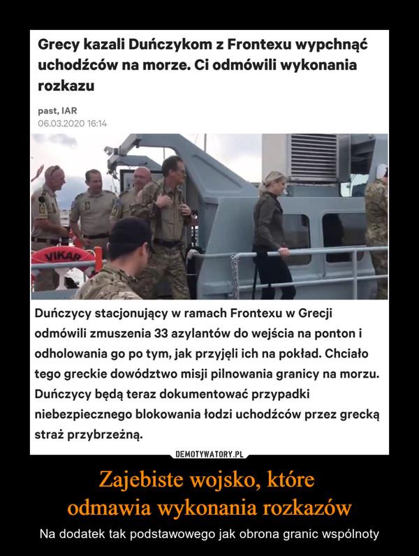 Zajebiste wojsko, które odmawia wykonania rozkazów – Na dodatek tak podstawowego jak obrona granic wspólnoty Grecy kazali Duńczykom z Frontexu wypchnąćuchodźców na morze. Ci odmówili wykonaniarozkazupast, IAR06.03.2020 16:14VIKARDuńczycy stacjonujący w ramach Frontexu w Grecjiodmówili zmuszenia 33 azylantów do wejścia na ponton iodholowania go po tym, jak przyjęli ich na pokład. Chciałotego greckie dowództwo misji pilnowania granicy na morzu.Duńczycy będą teraz dokumentować przypadkiniebezpiecznego blokowania łodzi uchodźców przez greckąstraż przybrzeżną.