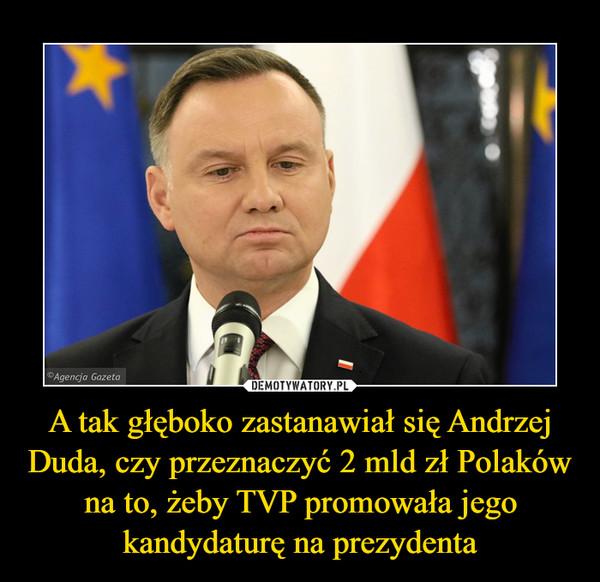 A tak głęboko zastanawiał się Andrzej Duda, czy przeznaczyć 2 mld zł Polaków na to, żeby TVP promowała jego kandydaturę na prezydenta –