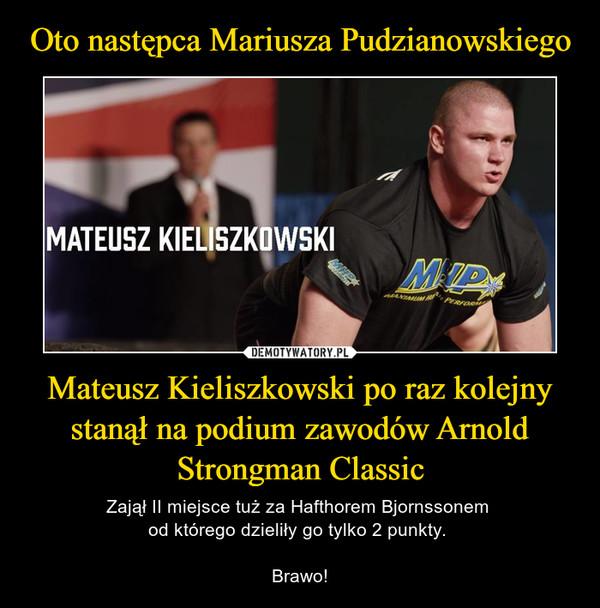 Mateusz Kieliszkowski po raz kolejny stanął na podium zawodów Arnold Strongman Classic – Zajął II miejsce tuż za Hafthorem Bjornssonem od którego dzieliły go tylko 2 punkty. Brawo!